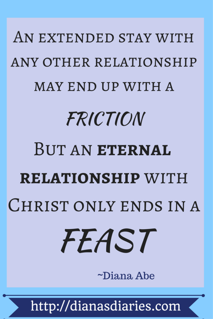 Ever had an extended stay with someone you know and ended up with a disagreement ? Well, having an eternal relationship with Christ means HE will treat you royally till the end and there will be a feast and not a friction. How has your relationship with Christ been? Diana